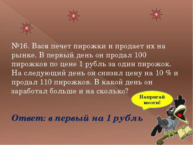 №16. Вася печет пирожки и продает их на рынке. В первый день он продал 100 п...