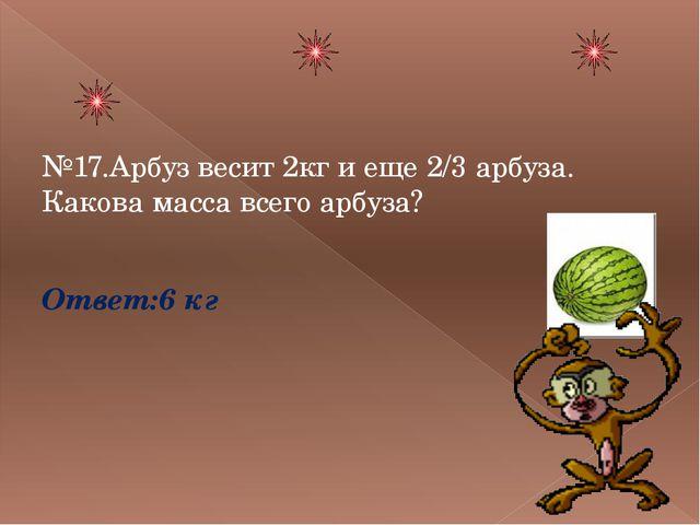 №17.Арбуз весит 2кг и еще 2/3 арбуза. Какова масса всего арбуза? Ответ:6 кг