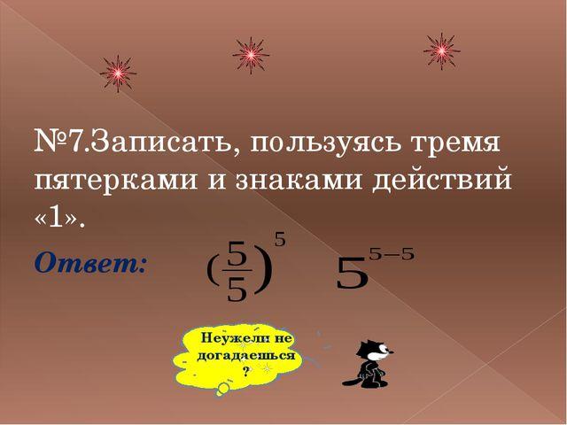 №7.Записать, пользуясь тремя пятерками и знаками действий «1». Ответ: Неужел...