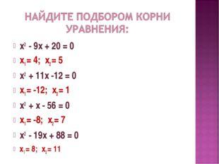 х2 - 9х + 20 = 0 х1 = 4; х2 = 5 х2 + 11х -12 = 0 х1 = -12; х2 = 1 х2 + х - 56