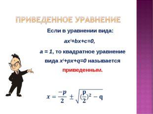 Если в уравнении вида: ax2+bx+c=0, а = 1, то квадратное уравнение вида x2+px+