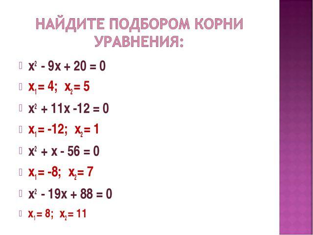 х2 - 9х + 20 = 0 х1 = 4; х2 = 5 х2 + 11х -12 = 0 х1 = -12; х2 = 1 х2 + х - 56...