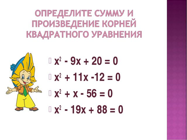 х2 - 9х + 20 = 0 х2 + 11х -12 = 0 х2 + х - 56 = 0 х2 - 19х + 88 = 0