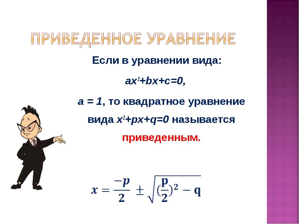 Если в уравнении вида: ax2+bx+c=0, а = 1, то квадратное уравнение вида x2+px+...