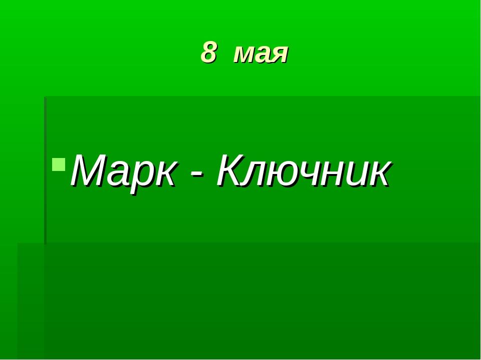 8 мая Марк - Ключник