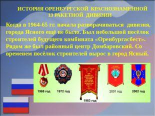 ИСТОРИЯ ОРЕНБУРГСКОЙ КРАСНОЗНАМЕННОЙ 13 РАКЕТНОЙ ДИВИЗИИ Когда в 1964-65 гг.