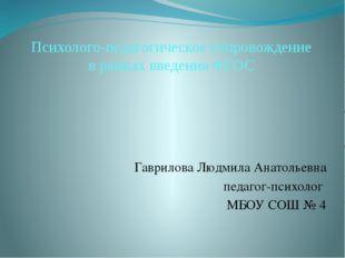 Психолого-педагогическое сопровождение в рамках введения ФГОС Гаврилова Людм