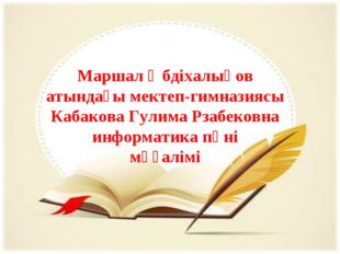 Маршал Әбдіхалықов атындағы мектеп-гимназиясы Кабакова Гулима Рзабековна инфо