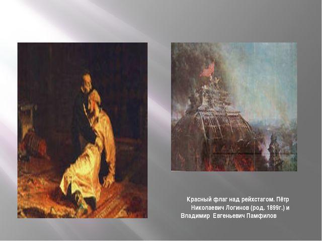 Красный флаг над рейхстагом. Пётр Николаевич Логинов (род. 1899г.) и Владимир...
