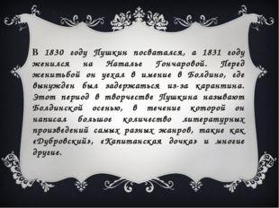 В 1830 году Пушкин посватался, а 1831 году женился на Наталье Гончаровой. Пе