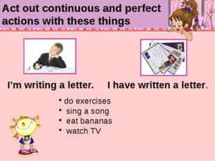 I'm writing a letter. I have written a letter. do exercises sing a song eat
