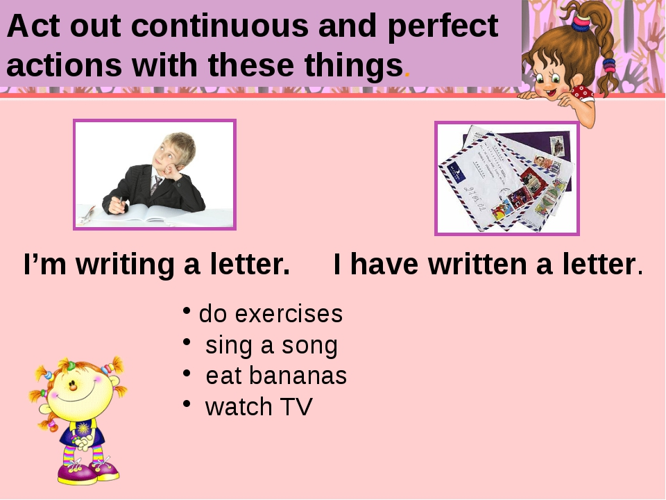 I'm writing a letter. I have written a letter. do exercises sing a song eat...