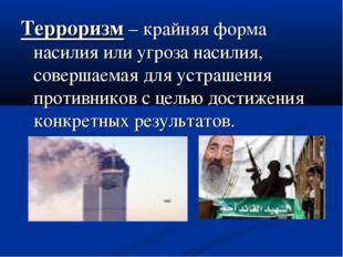Терроризм – крайняя форма насилия или угроза насилия, совершаемая для устраше