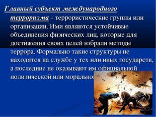 Главный субъект международного терроризма - террористические группы или орган