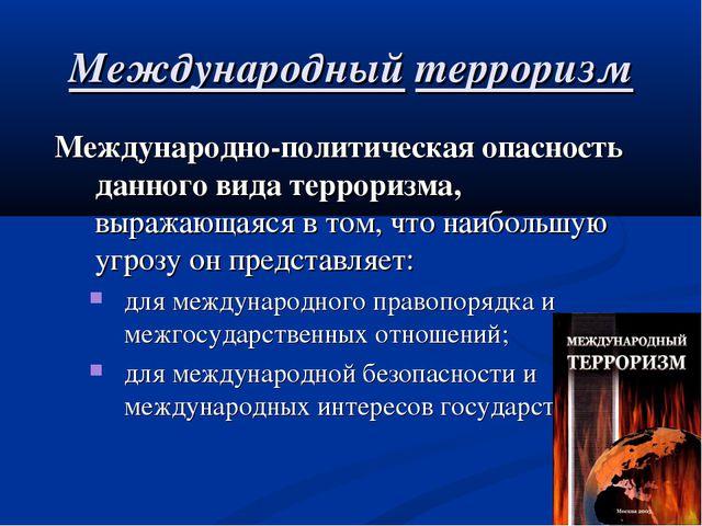 Международный терроризм Международно-политическая опасность данного вида терр...