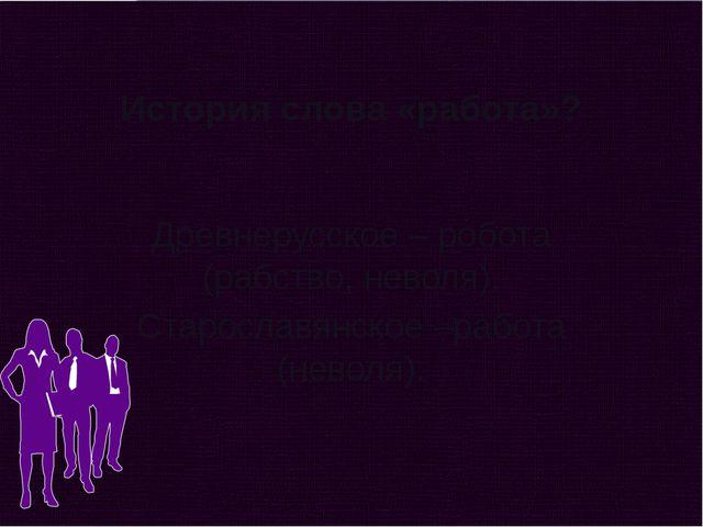История слова «работа»? Древнерусское – робота (рабство, неволя). Старославян...