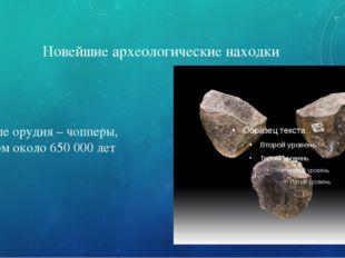 Новейшие археологические находки Каменные орудия – чопперы, возрастом около 6