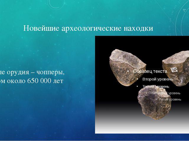 Новейшие археологические находки Каменные орудия – чопперы, возрастом около 6...