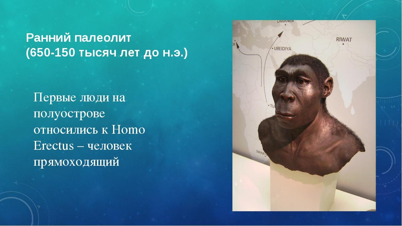 Ранний палеолит (650-150 тысяч лет до н.э.) Первые люди на полуострове относи...