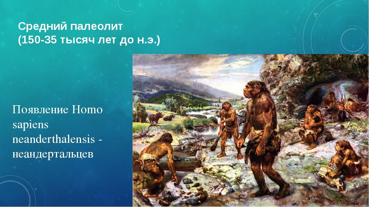 Средний палеолит (150-35 тысяч лет до н.э.) Появление Homo sapiens neandertha...