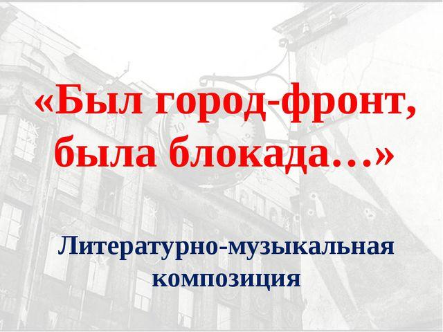 Литературно-музыкальная композиция «Был город-фронт, была блокада…»