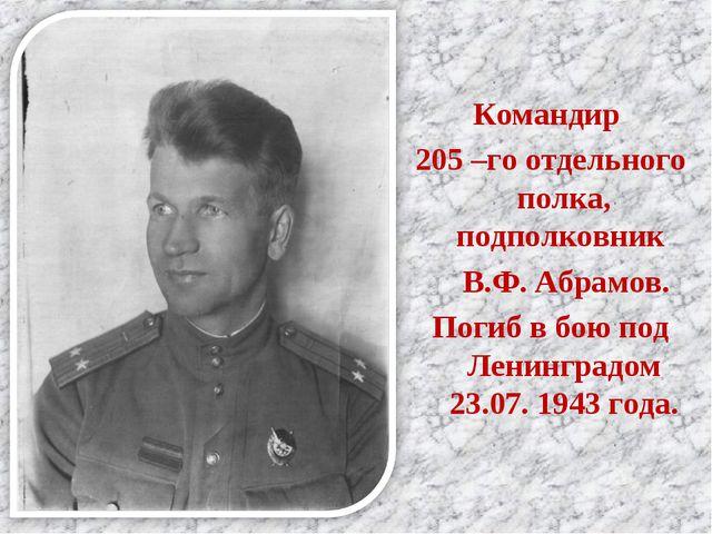 Командир 205 –го отдельного полка, подполковник В.Ф. Абрамов. Погиб в бою под...
