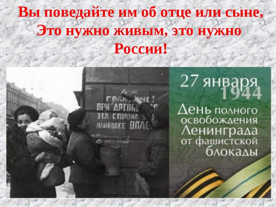 Вы поведайте им об отце или сыне, Это нужно живым, это нужно России!