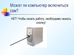 Может ли компьютер включиться сам? НЕТ! Чтобы начать работу, необходимо нажат