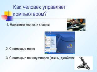 Как человек управляет компьютером? 1. Нажатием кнопок и клавиш 2. С помощью м