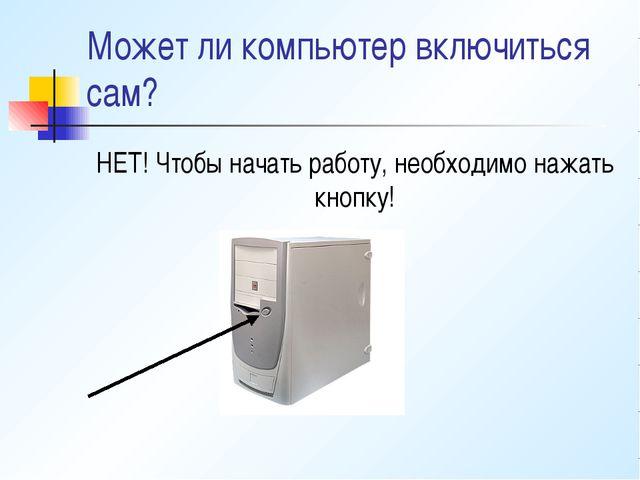 Может ли компьютер включиться сам? НЕТ! Чтобы начать работу, необходимо нажат...