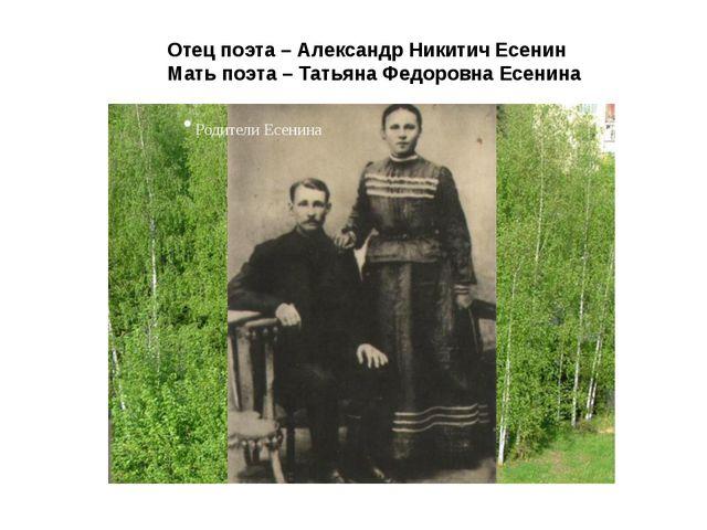 Отец поэта – Александр Никитич Есенин Мать поэта – Татьяна Федоровна Есенина
