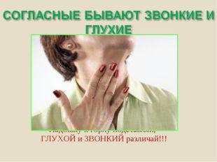 Ладошку к горлу подставляй, ГЛУХОЙ и ЗВОНКИЙ различай!!!