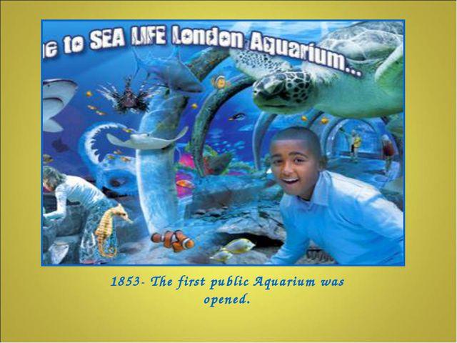 1853- The first public Aquarium was opened.