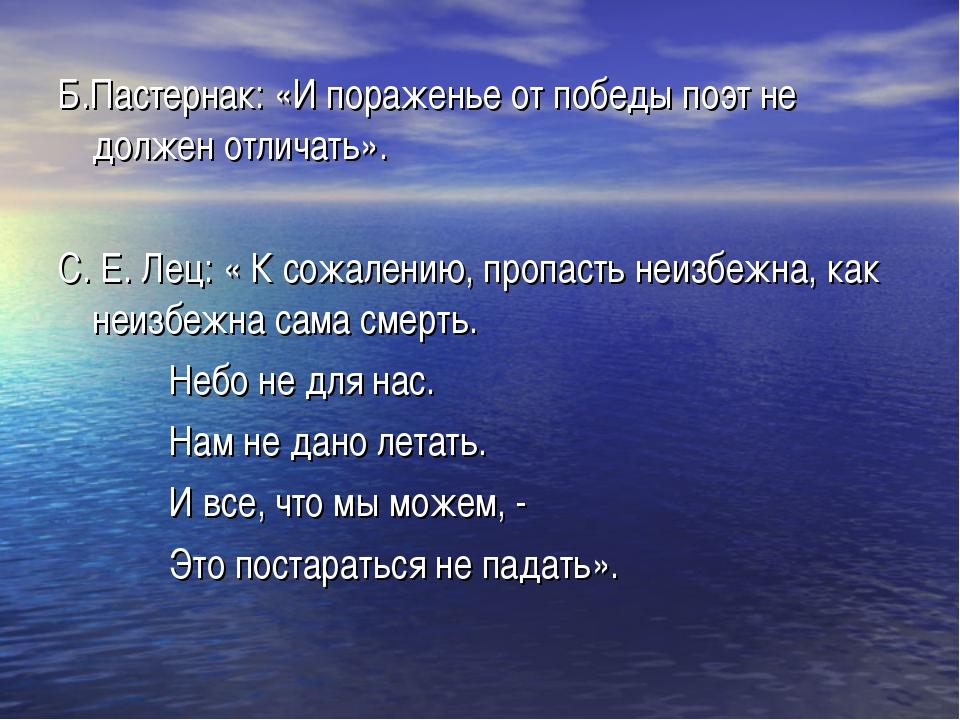 Б.Пастернак: «И пораженье от победы поэт не должен отличать». С. Е. Лец: « К...