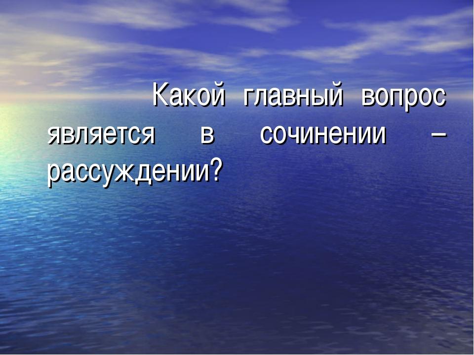 Какой главный вопрос является в сочинении – рассуждении?