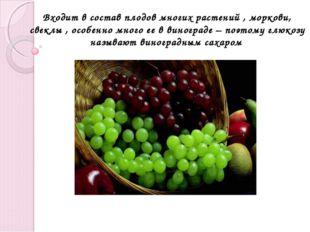 Входит в состав плодов многих растений , моркови, свеклы , особенно много ее