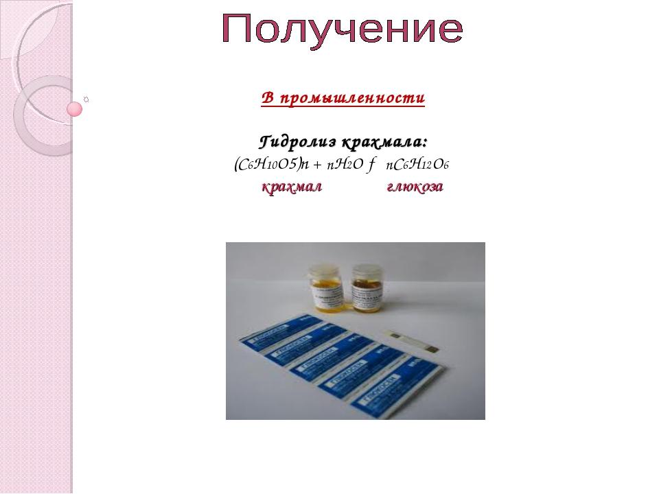В промышленности Гидролиз крахмала: (С6Н10О5)n + nН2О → nС6Н12О6 крахмал глюк...