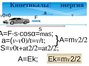 Кинетикалық энергия v0=0 v A=Ek; Ek=mv2/2 F S a S=v0t+at2/2=at2/2; A=F∙S∙cos