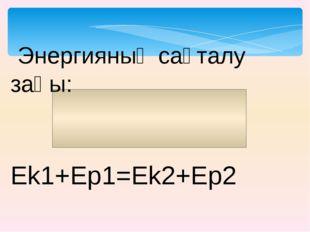Энергияның сақталу заңы: Ek1+Ep1=Ek2+Ep2