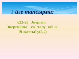 Үйге тапсырма: §22-23 Энергия. Энергияның сақталу заңы. 19-жаттығу(2,4)