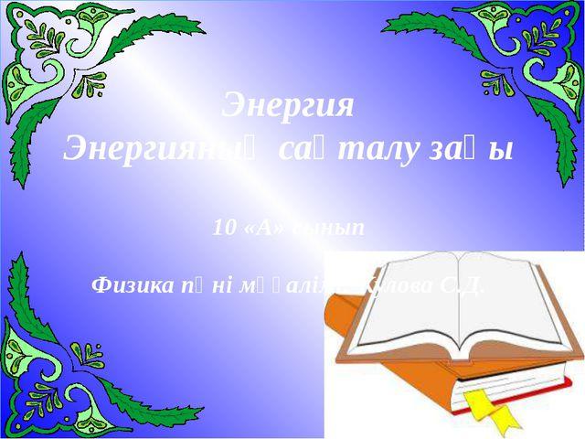Энергия Энергияның сақталу заңы 10 «А» сынып Физика пәні мұғалімі: Кулова С.Д.