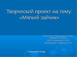 Творческий проект на тему: «Мягкий зайчик» Выполнила: Черемискина Алина, учен
