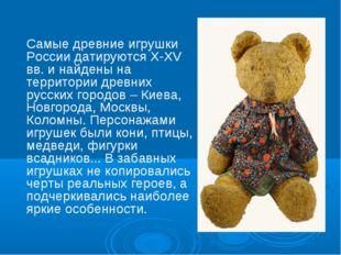 Самые древние игрушки России датируются X-XV вв. и найдены на территории древ