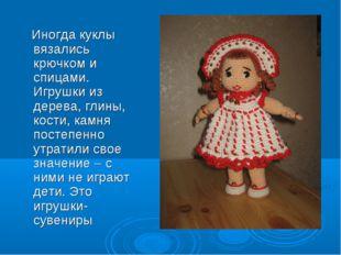 Иногда куклы вязались крючком и спицами. Игрушки из дерева, глины, кости, ка