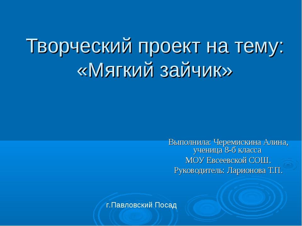 Творческий проект на тему: «Мягкий зайчик» Выполнила: Черемискина Алина, учен...
