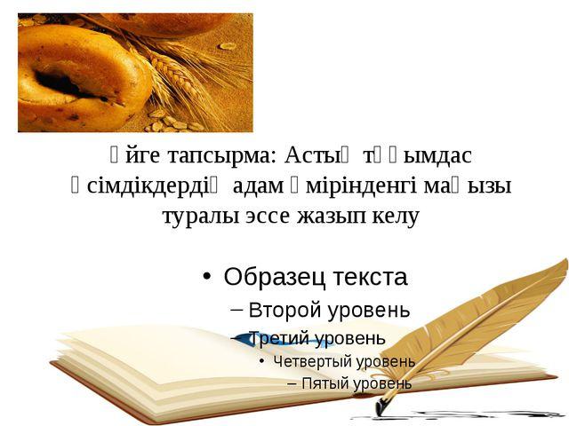 Үйге тапсырма: Астық тұқымдас өсімдікдердің адам өмірінденгі маңызы туралы э...