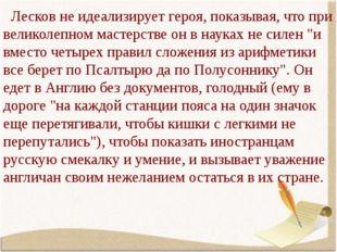 Лесков не идеализирует героя, показывая, что при великолепном мастерстве он
