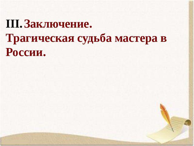 Заключение. Трагическая судьба мастера в России.