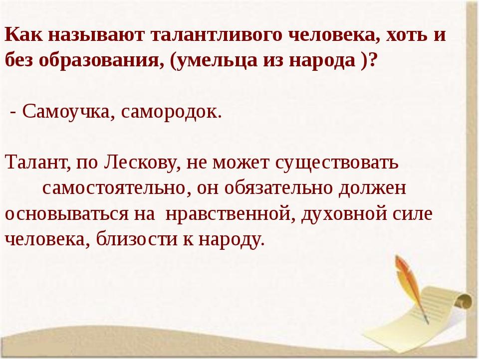 Как называют талантливого человека, хоть и без образования, (умельца из народ...