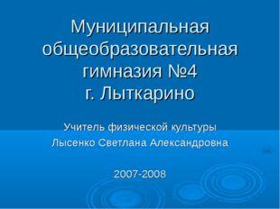 Муниципальная общеобразовательная гимназия №4 г. Лыткарино Учитель физической